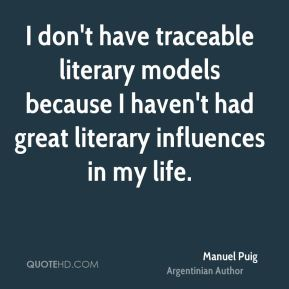 I don't have traceable literary models because I haven't had great literary influences in my life.