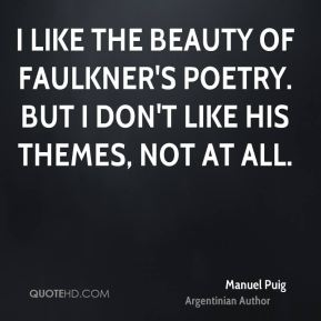 Manuel Puig - I like the beauty of Faulkner's poetry. But I don't like his themes, not at all.