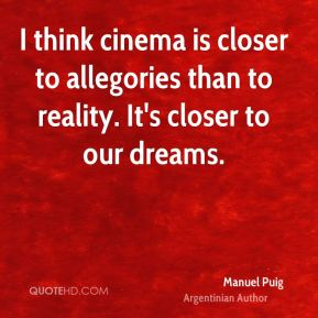 Manuel Puig - I think cinema is closer to allegories than to reality. It's closer to our dreams.