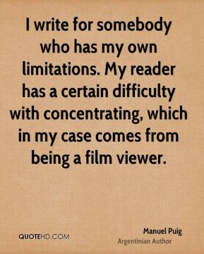 Manuel Puig - I write for somebody who has my own limitations. My reader has a certain difficulty with concentrating, which in my case comes from being a film viewer.