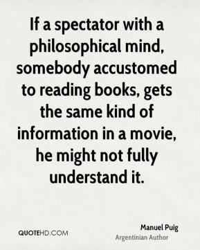 Manuel Puig - If a spectator with a philosophical mind, somebody accustomed to reading books, gets the same kind of information in a movie, he might not fully understand it.