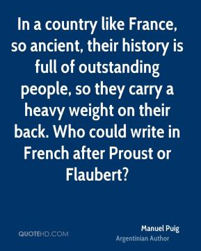 Manuel Puig - In a country like France, so ancient, their history is full of outstanding people, so they carry a heavy weight on their back. Who could write in French after Proust or Flaubert?