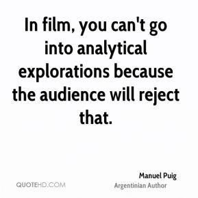 Manuel Puig - In film, you can't go into analytical explorations because the audience will reject that.