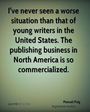Manuel Puig - I've never seen a worse situation than that of young writers in the United States. The publishing business in North America is so commercialized.