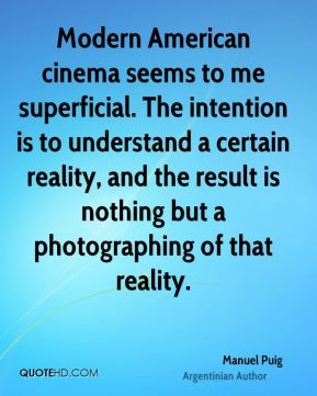 Manuel Puig - Modern American cinema seems to me superficial. The intention is to understand a certain reality, and the result is nothing but a photographing of that reality.