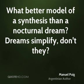 Manuel Puig - What better model of a synthesis than a nocturnal dream? Dreams simplify, don't they?
