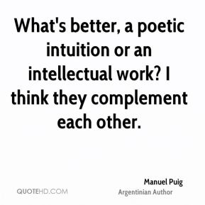 Manuel Puig - What's better, a poetic intuition or an intellectual work? I think they complement each other.