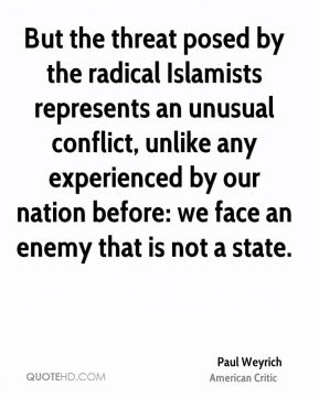 But the threat posed by the radical Islamists represents an unusual conflict, unlike any experienced by our nation before: we face an enemy that is not a state.