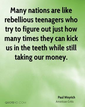 Paul Weyrich - Many nations are like rebellious teenagers who try to figure out just how many times they can kick us in the teeth while still taking our money.