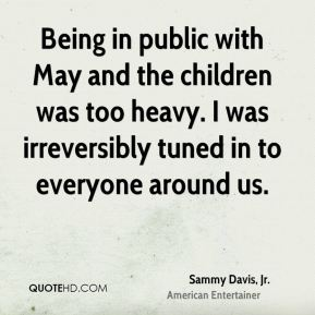 Sammy Davis, Jr. - Being in public with May and the children was too heavy. I was irreversibly tuned in to everyone around us.