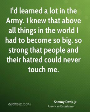 I'd learned a lot in the Army. I knew that above all things in the world I had to become so big, so strong that people and their hatred could never touch me.