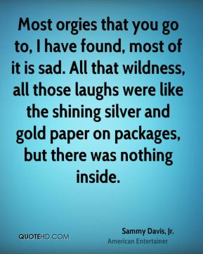 Sammy Davis, Jr. - Most orgies that you go to, I have found, most of it is sad. All that wildness, all those laughs were like the shining silver and gold paper on packages, but there was nothing inside.