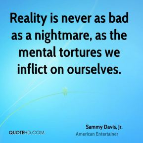 Sammy Davis, Jr. - Reality is never as bad as a nightmare, as the mental tortures we inflict on ourselves.