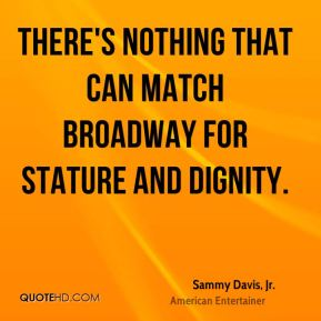 Sammy Davis, Jr. - There's nothing that can match Broadway for stature and dignity.