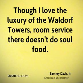 Sammy Davis, Jr. - Though I love the luxury of the Waldorf Towers, room service there doesn't do soul food.