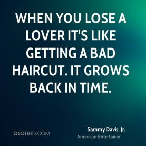 Sammy Davis, Jr. - When you lose a lover it's like getting a bad haircut. It grows back in time.