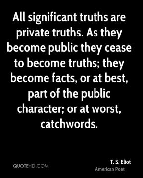 T. S. Eliot - All significant truths are private truths. As they become public they cease to become truths; they become facts, or at best, part of the public character; or at worst, catchwords.