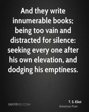 T. S. Eliot - And they write innumerable books; being too vain and distracted for silence: seeking every one after his own elevation, and dodging his emptiness.