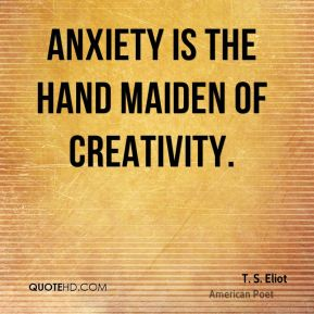 Anxiety is the hand maiden of creativity.