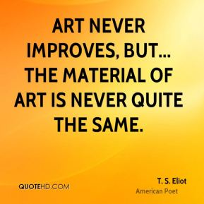 T. S. Eliot - Art never improves, but... the material of art is never quite the same.