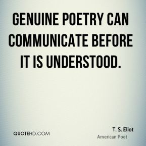 T. S. Eliot - Genuine poetry can communicate before it is understood.