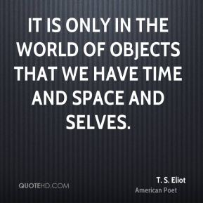 It is only in the world of objects that we have time and space and selves.