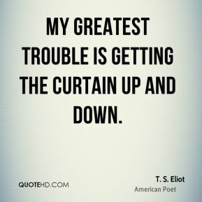 My greatest trouble is getting the curtain up and down.