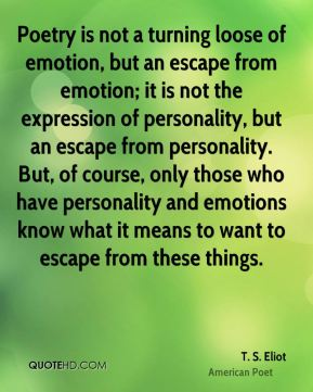 T. S. Eliot - Poetry is not a turning loose of emotion, but an escape from emotion; it is not the expression of personality, but an escape from personality. But, of course, only those who have personality and emotions know what it means to want to escape from these things.