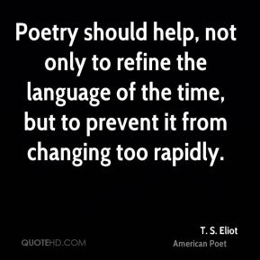 T. S. Eliot - Poetry should help, not only to refine the language of the time, but to prevent it from changing too rapidly.
