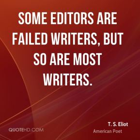 T. S. Eliot - Some editors are failed writers, but so are most writers.