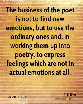 The business of the poet is not to find new emotions, but to use the ordinary ones and, in working them up into poetry, to express feelings which are not in actual emotions at all.