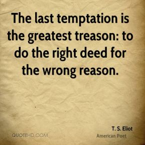T. S. Eliot - The last temptation is the greatest treason: to do the right deed for the wrong reason.