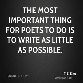 The most important thing for poets to do is to write as little as possible.