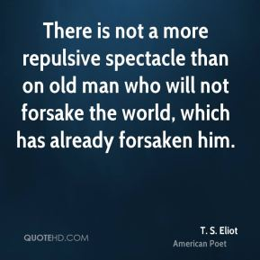 There is not a more repulsive spectacle than on old man who will not forsake the world, which has already forsaken him.