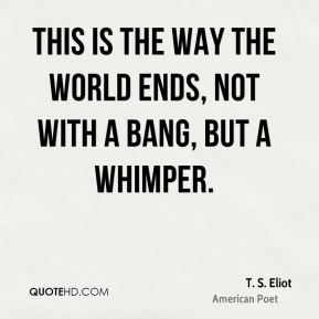 T. S. Eliot - This is the way the world ends, not with a bang, but a whimper.