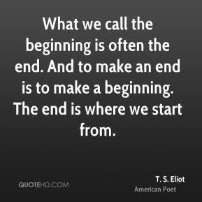 T. S. Eliot - What we call the beginning is often the end. And to make an end is to make a beginning. The end is where we start from.
