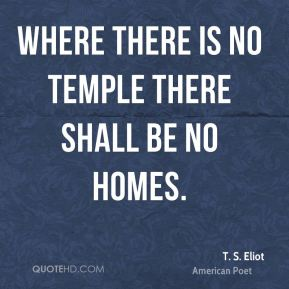 T. S. Eliot - Where there is no temple there shall be no homes.