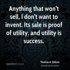 Thomas A. Edison - Anything that won't sell, I don't want to invent. Its sale is proof of utility, and utility is success.