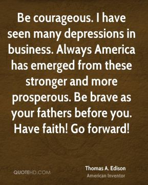 Thomas A. Edison - Be courageous. I have seen many depressions in business. Always America has emerged from these stronger and more prosperous. Be brave as your fathers before you. Have faith! Go forward!