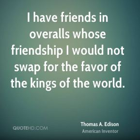 Thomas A. Edison - I have friends in overalls whose friendship I would not swap for the favor of the kings of the world.