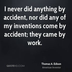 Thomas A. Edison - I never did anything by accident, nor did any of my inventions come by accident; they came by work.