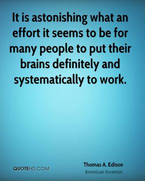 Thomas A. Edison - It is astonishing what an effort it seems to be for many people to put their brains definitely and systematically to work.