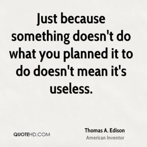 Thomas A. Edison - Just because something doesn't do what you planned it to do doesn't mean it's useless.