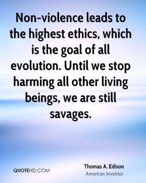 Thomas A. Edison - Non-violence leads to the highest ethics, which is the goal of all evolution. Until we stop harming all other living beings, we are still savages.