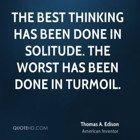 Thomas A. Edison - The best thinking has been done in solitude. The worst has been done in turmoil.