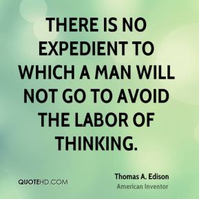 Thomas A. Edison - There is no expedient to which a man will not go to avoid the labor of thinking.