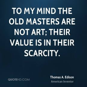 To my mind the old masters are not art; their value is in their scarcity.