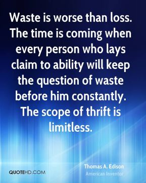 Thomas A. Edison - Waste is worse than loss. The time is coming when every person who lays claim to ability will keep the question of waste before him constantly. The scope of thrift is limitless.
