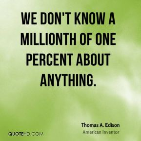 We don't know a millionth of one percent about anything.
