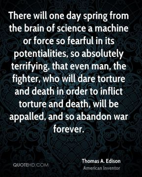 Thomas A. Edison - There will one day spring from the brain of science a machine or force so fearful in its potentialities, so absolutely terrifying, that even man, the fighter, who will dare torture and death in order to inflict torture and death, will be appalled, and so abandon war forever.
